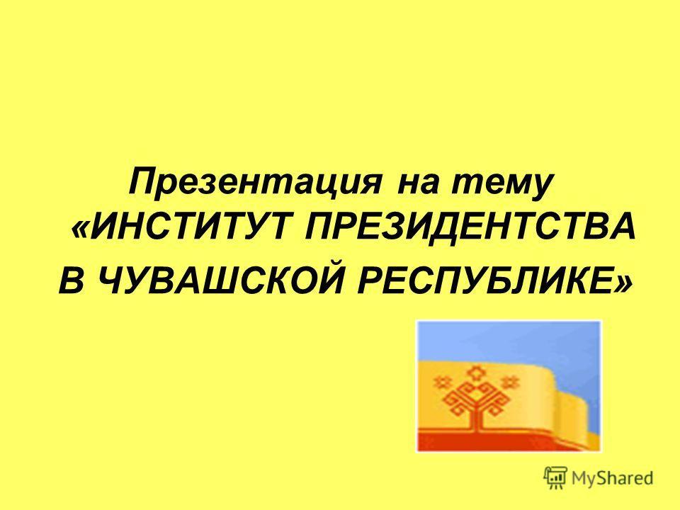 Презентация на тему «ИНСТИТУТ ПРЕЗИДЕНТСТВА В ЧУВАШСКОЙ РЕСПУБЛИКЕ»