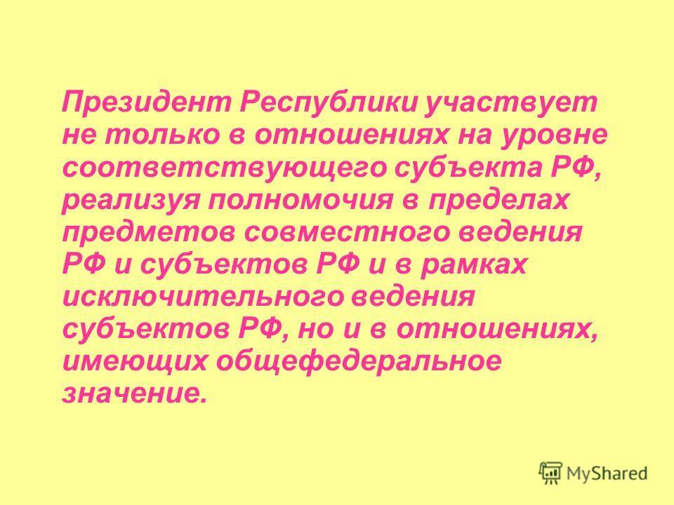 Президент Республики участвует не только в отношениях на уровне соответствующего субъекта РФ, реализуя полномочия в пределах предметов совместного ведения РФ и субъектов РФ и в рамках исключительного ведения субъектов РФ, но и в отношениях, имеющих о