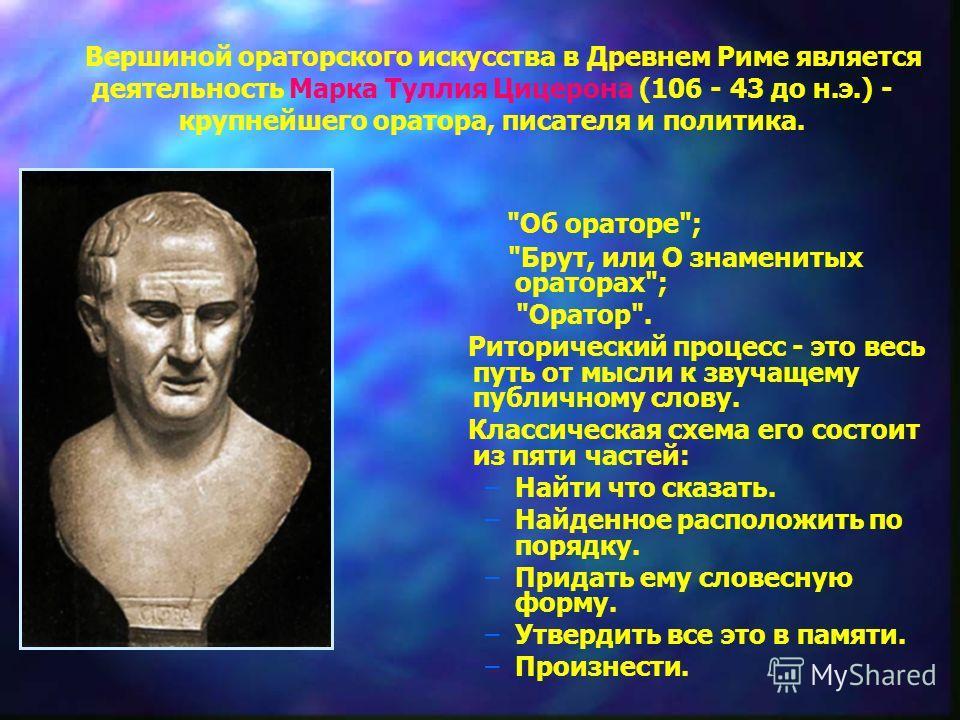 Вершиной ораторского искусства в Древнем Риме является деятельность Марка Туллия Цицерона (106 - 43 до н.э.) - крупнейшего оратора, писателя и политика.