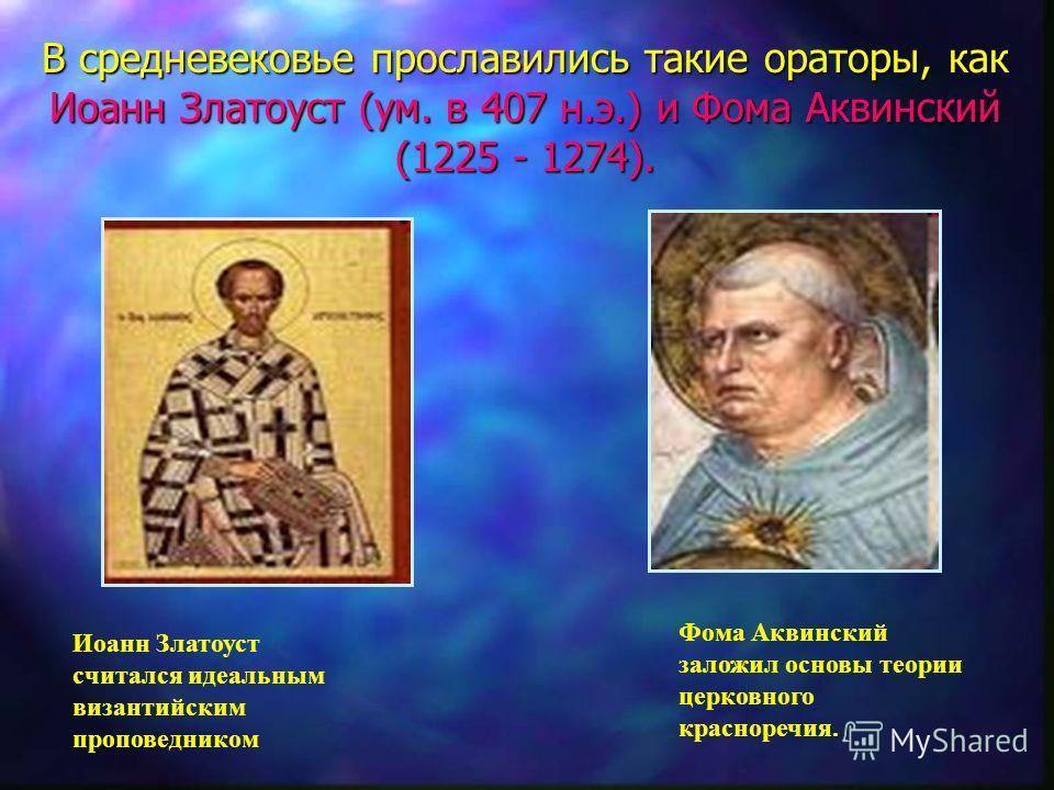В средневековье прославились такие ораторы, как Иоанн Златоуст (ум. в 407 н.э.) и Фома Аквинский (1225 - 1274). Иоанн Златоуст считался идеальным византийским проповедником Фома Аквинский заложил основы теории церковного красноречия.