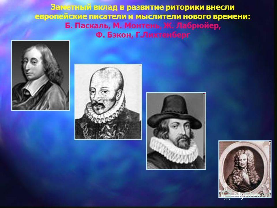 Заметный вклад в развитие риторики внесли европейские писатели и мыслители нового времени: Б. Паскаль, М. Монтень, Ж. Лабрюйер, Ф. Бэкон, Г.Лихтенберг