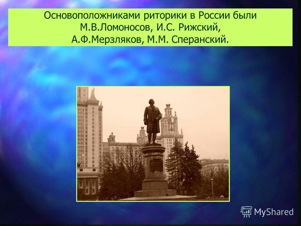 Основоположниками риторики в России были М.В.Ломоносов, И.С. Рижский, А.Ф.Мерзляков, М.М. Сперанский.