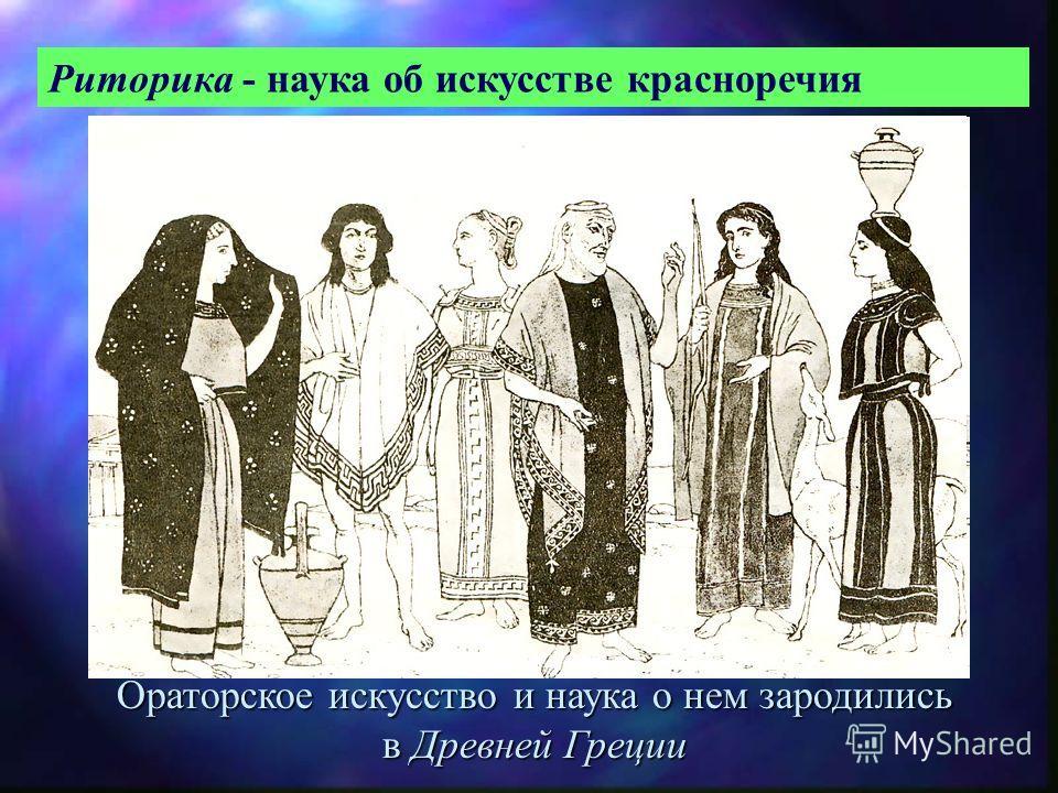 Риторика - наука об искусстве красноречия Ораторское искусство и наука о нем зародились в Древней Греции
