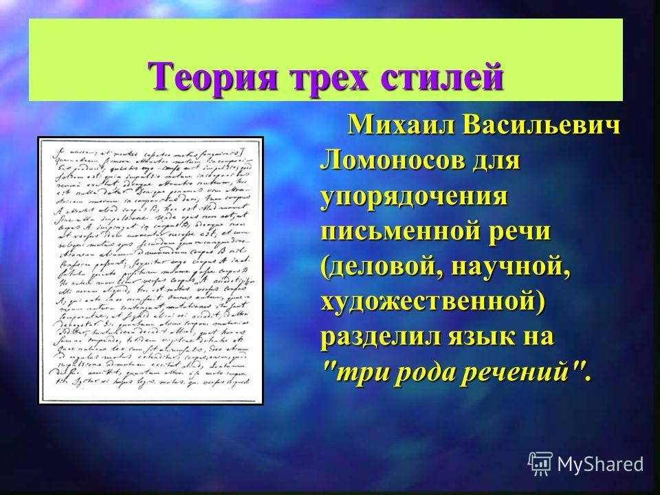 Теория трех стилей Михаил Васильевич Ломоносов для упорядочения письменной речи (деловой, научной, художественной) разделил язык на три рода речений.