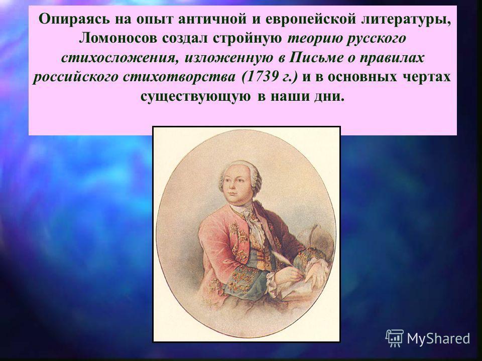 Опираясь на опыт античной и европейской литературы, Ломоносов создал стройную теорию русского стихосложения, изложенную в Письме о правилах российского стихотворства (1739 г.) и в основных чертах существующую в наши дни.