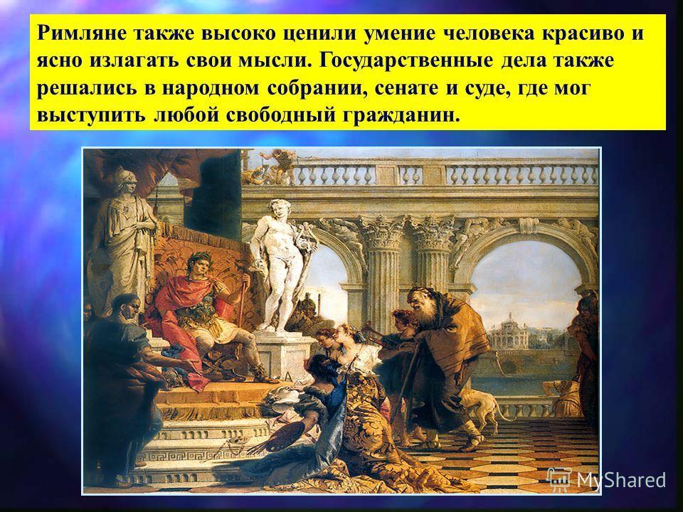 Римляне также высоко ценили умение человека красиво и ясно излагать свои мысли. Государственные дела также решались в народном собрании, сенате и суде, где мог выступить любой свободный гражданин.