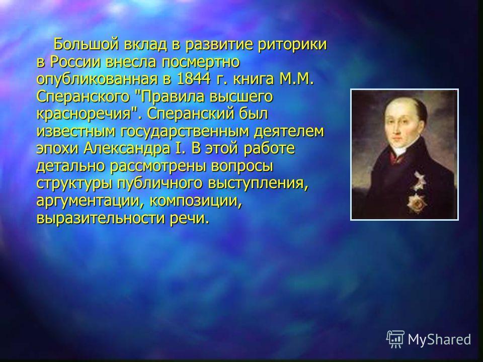 Большой вклад в развитие риторики в России внесла посмертно опубликованная в 1844 г. книга М.М. Сперанского