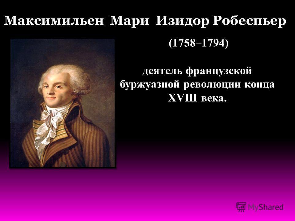 (1758–1794) деятель французской буржуазной революции конца XVIII века. Максимильен Мари Изидор Робеспьер