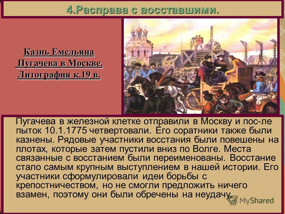 Пугачева в железной клетке отправили в Москву и пос-ле пыток 10.1.1775 четвертовали. Его соратники также были казнены. Рядовые участники восстания были повешены на плотах, которые затем пустили вниз по Волге. Места связанные с восстанием были переиме