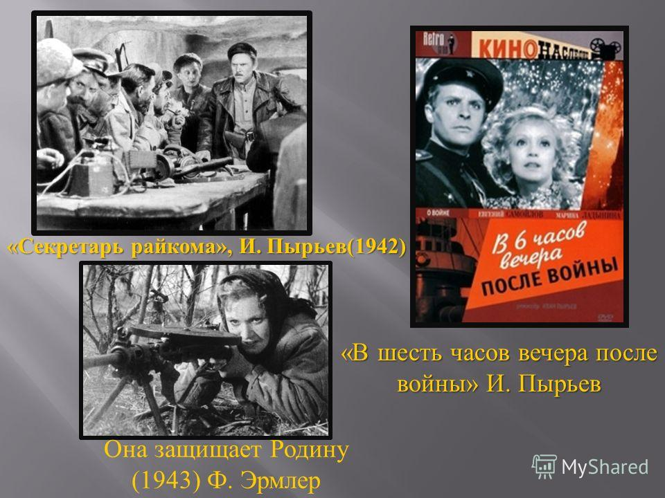 Она защищает Родину (1943) Ф. Эрмлер « В шесть часов вечера после войны » И. Пырьев « Секретарь райкома », И. Пырьев (1942)