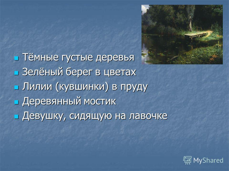 Тёмные густые деревья Тёмные густые деревья Зелёный берег в цветах Зелёный берег в цветах Лилии (кувшинки) в пруду Лилии (кувшинки) в пруду Деревянный мостик Деревянный мостик Девушку, сидящую на лавочке Девушку, сидящую на лавочке
