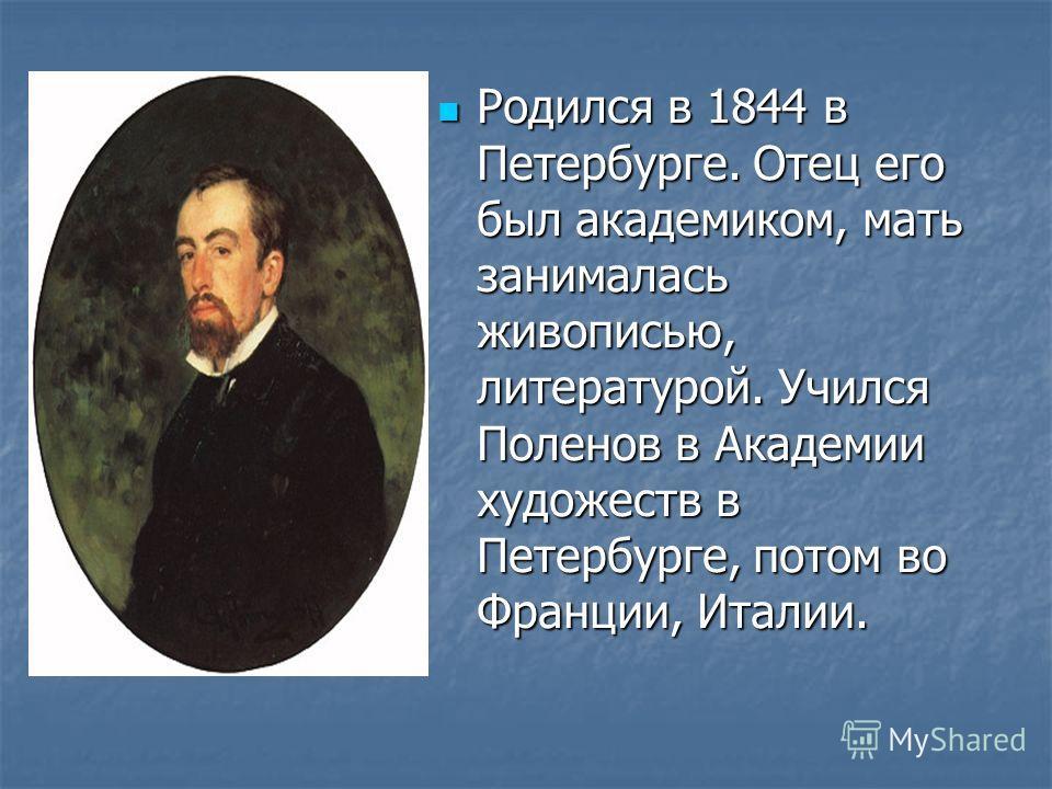 Родился в 1844 в Петербурге. Отец его был академиком, мать занималась живописью, литературой. Учился Поленов в Академии художеств в Петербурге, потом во Франции, Италии.