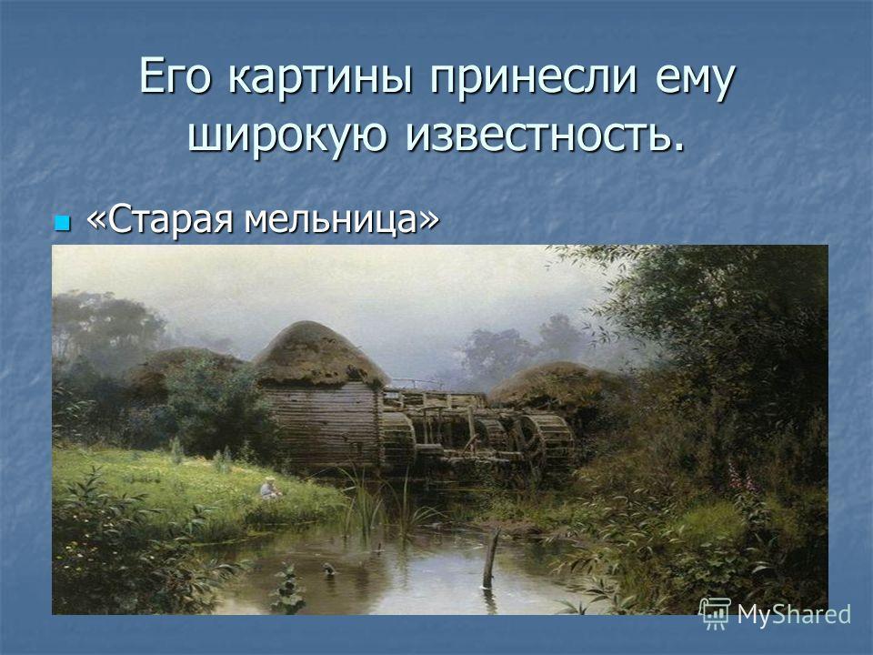 Его картины принесли ему широкую известность. «Старая мельница» «Старая мельница»