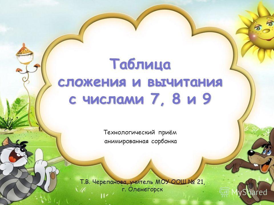 Т.В. Черепанова, учитель МОУ ООШ 21, г. Оленегорск Таблица сложения и вычитания с числами 7, 8 и 9 Технологический приём анимированная сорбонка