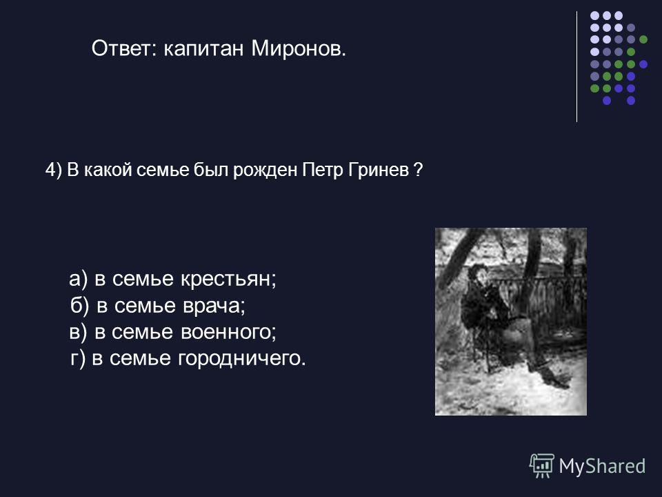 а) в семье крестьян; б) в семье врача; в) в семье военного; г) в семье городничего. 4) В какой семье был рожден Петр Гринев ? Ответ: капитан Миронов.