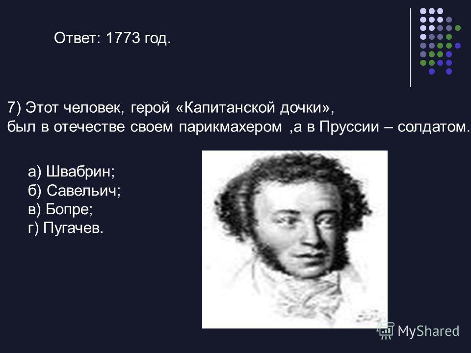 Ответ: 1773 год. 7) Этот человек, герой «Капитанской дочки», был в отечестве своем парикмахером,а в Пруссии – солдатом. а) Швабрин; б) Савельич; в) Бопре; г) Пугачев.