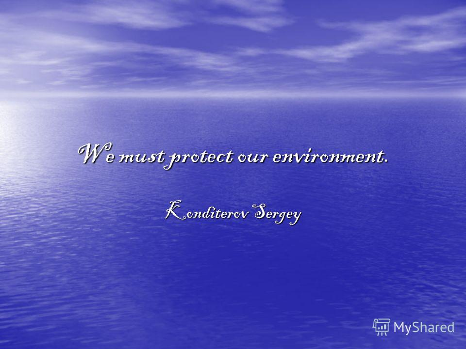 We must protect our environment. Konditerov Sergey