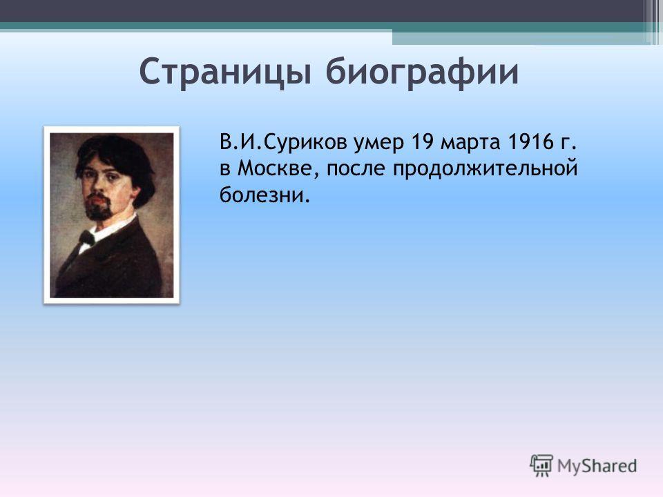 Страницы биографии В.И.Суриков умер 19 марта 1916 г. в Москве, после продолжительной болезни.