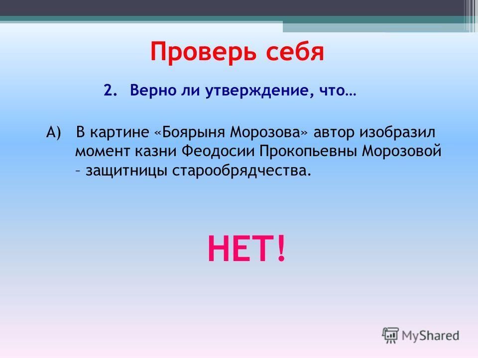 А) В картине «Боярыня Морозова» автор изобразил момент казни Феодосии Прокопьевны Морозовой – защитницы старообрядчества. Проверь себя 2.Верно ли утверждение, что… НЕТ!