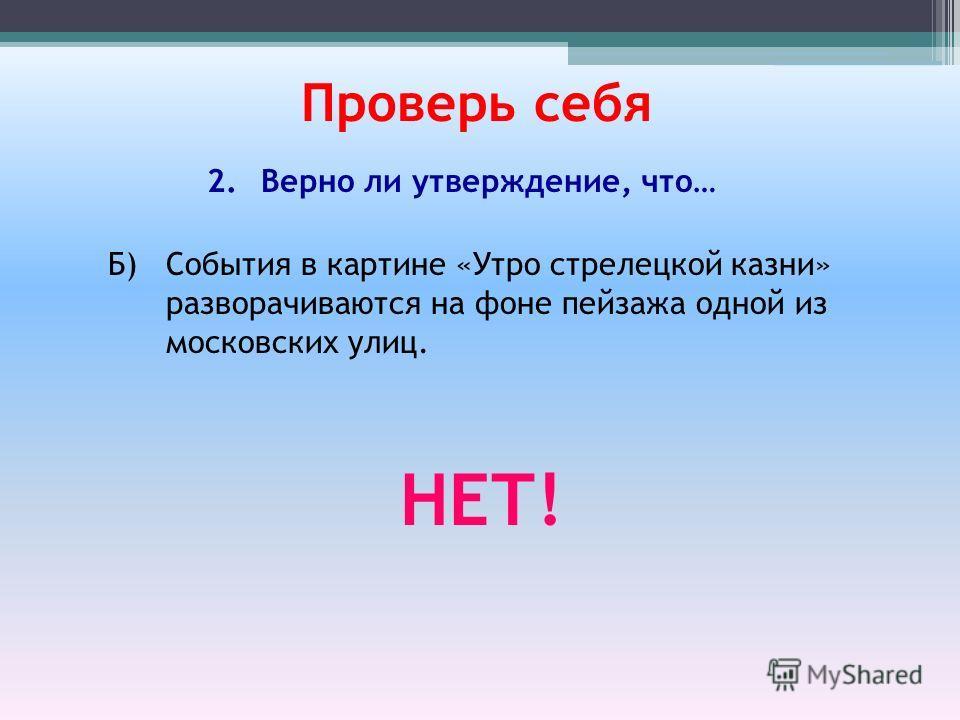 Б) События в картине «Утро стрелецкой казни» разворачиваются на фоне пейзажа одной из московских улиц. Проверь себя 2.Верно ли утверждение, что… НЕТ!