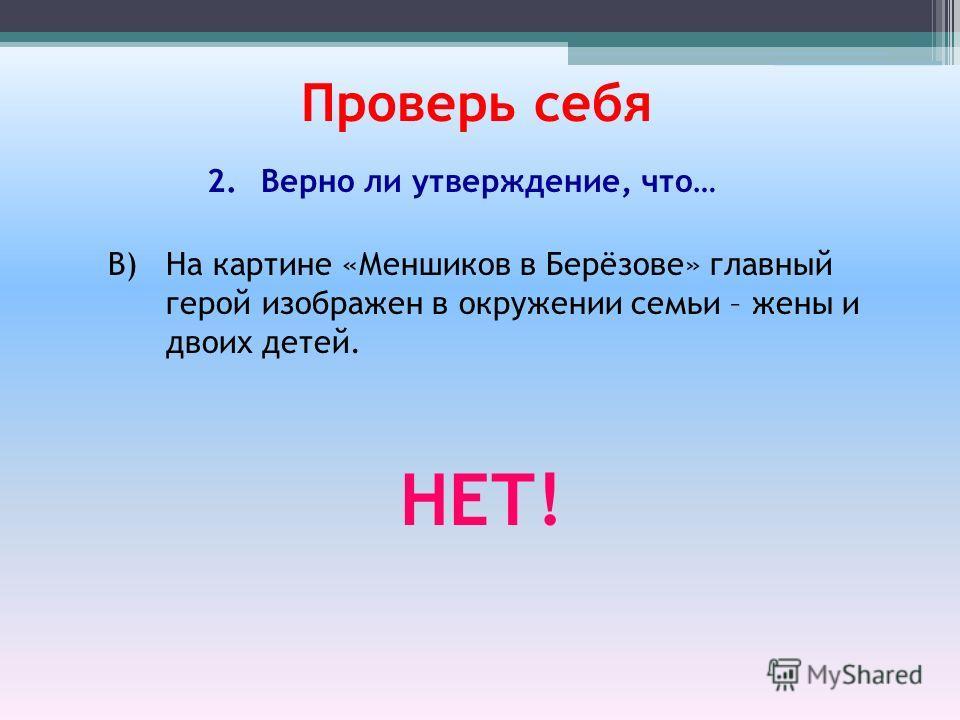 В) На картине «Меншиков в Берёзове» главный герой изображен в окружении семьи – жены и двоих детей. Проверь себя 2.Верно ли утверждение, что… НЕТ!