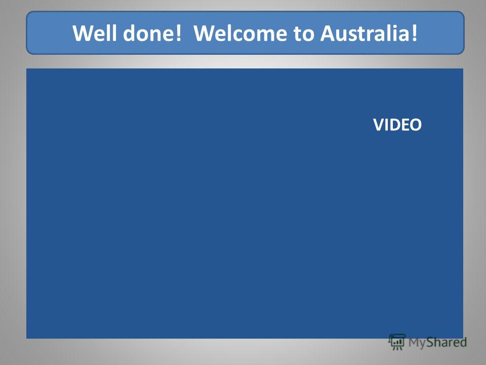 Well done! Welcome to Australia! VIDEO