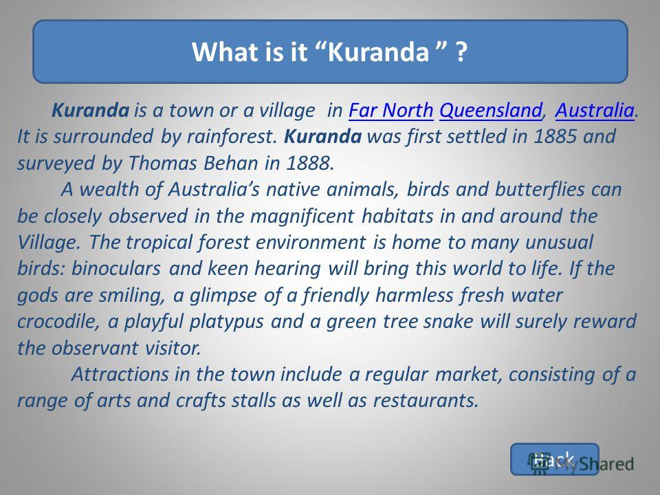 What is it Kuranda ? Back Kuranda is a town or a village in Far North Queensland, Australia. It is surrounded by rainforest. Kuranda was first settled in 1885 and surveyed by Thomas Behan in 1888.Far NorthQueenslandAustralia A wealth of Australias na
