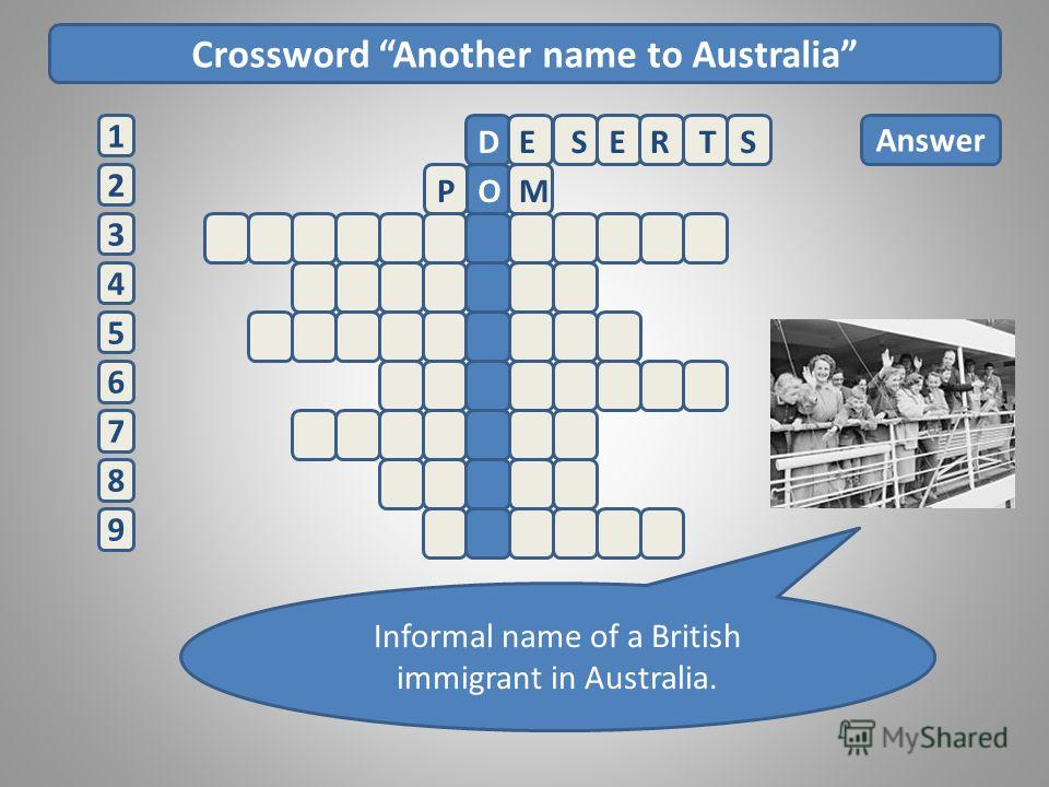 Crossword Another name to Australia 2 1 3 4 5 6 7 8 9 Answer Informal name of a British immigrant in Australia. ESERTSD POM