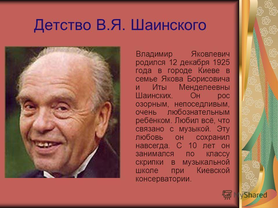 Детство В.Я. Шаинского Владимир Яковлевич родился 12 декабря 1925 года в городе Киеве в семье Якова Борисовича и Иты Менделеевны Шаинских. Он рос озорным, непоседливым, очень любознательным ребёнком. Любил всё, что связано с музыкой. Эту любовь он со