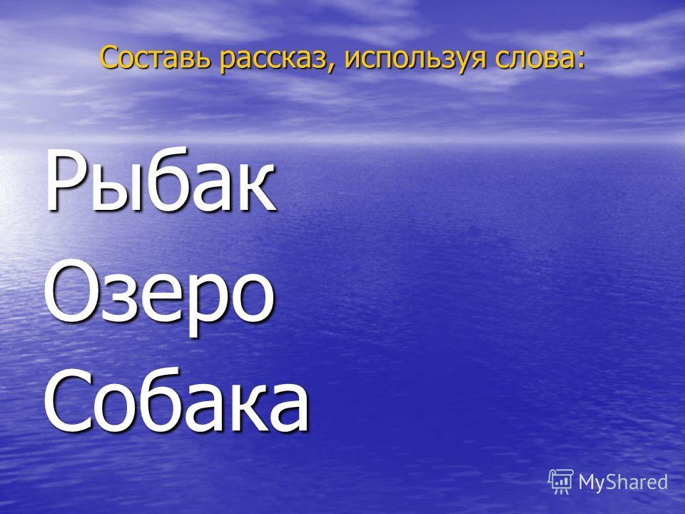 Составь рассказ, используя слова: РыбакОзероСобака