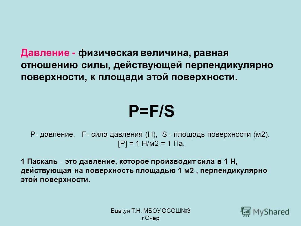 Бавкун Т.Н. МБОУ ОСОШ3 г.Очер Давление - физическая величина, равная отношению силы, действующей перпендикулярно поверхности, к площади этой поверхности. P=F/S P- давление, F- сила давления (Н), S - площадь поверхности (м2). [P] = 1 Н/м2 = 1 Па. 1 Па