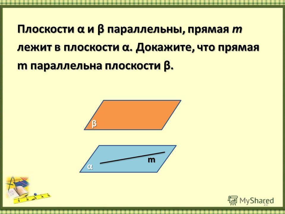 Плоскости α и β параллельны, прямая m лежит в плоскости α. Докажите, что прямая m параллельна плоскости β. 10 α β m