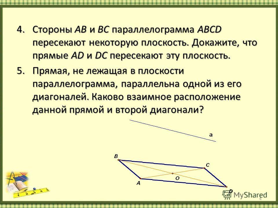 4.Стороны AB и BC параллелограмма ABCD пересекают некоторую плоскость. Докажите, что прямые AD и DC пересекают эту плоскость. 5.Прямая, не лежащая в плоскости параллелограмма, параллельна одной из его диагоналей. Каково взаимное расположение данной п