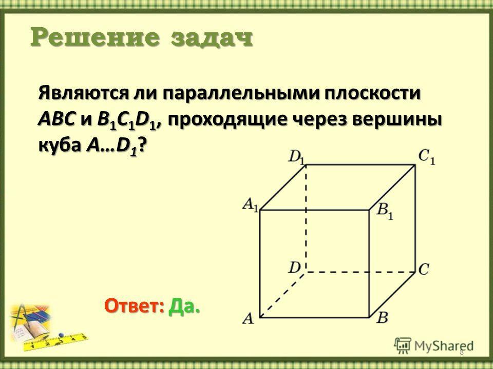 Решение задач 8 Являются ли параллельными плоскости ABC и B 1 C 1 D 1, проходящие через вершины куба A…D 1 ? Ответ: Да.