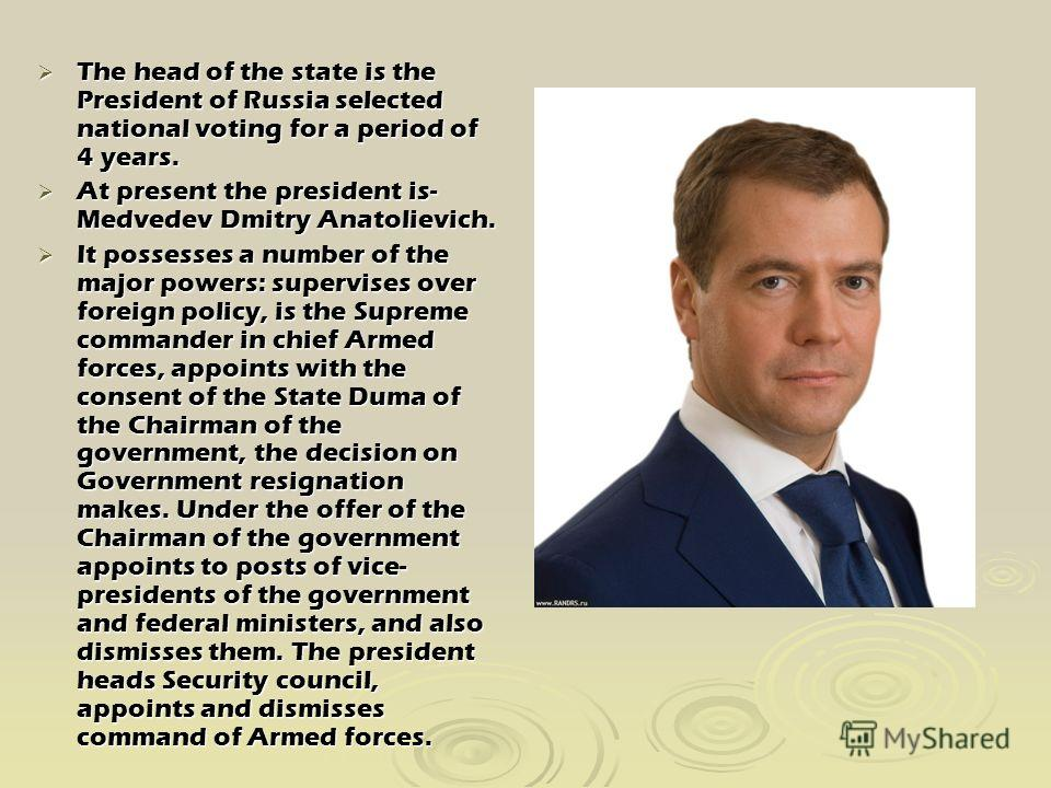 The head of the state is the President of Russia selected national voting for a period of 4 years. The head of the state is the President of Russia selected national voting for a period of 4 years. At present the president is- Medvedev Dmitry Anatoli