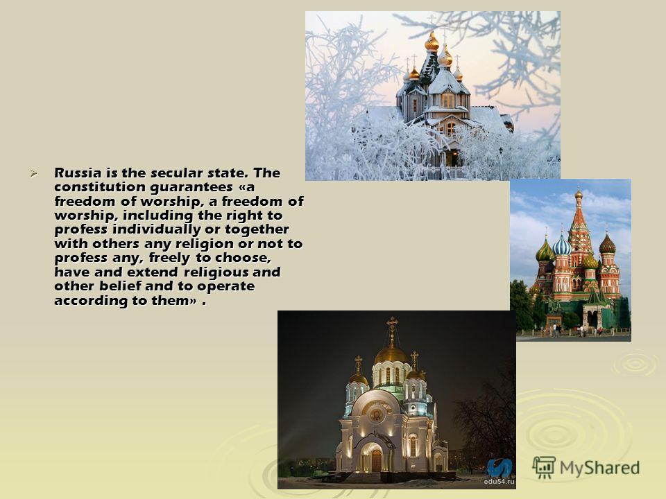 Russia is the secular state. The constitution guarantees «a freedom of worship, a freedom of worship, including the right to profess individually or together with others any religion or not to profess any, freely to choose, have and extend religious