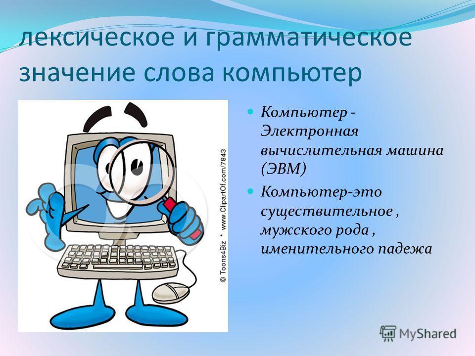 лексическое и грамматическое значение слова компьютер Компьютер - Электронная вычислительная машина (ЭВМ) Компьютер-это существительное, мужского рода, именительного падежа