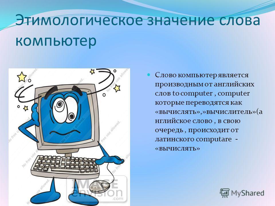 Этимологическое значение слова компьютер Слово компьютер является производным от английских слов to computer, computer которые переводятся как «вычислять»,»вычислитель»(а нглийское слово, в свою очередь, происходит от латинского computare - «вычислят