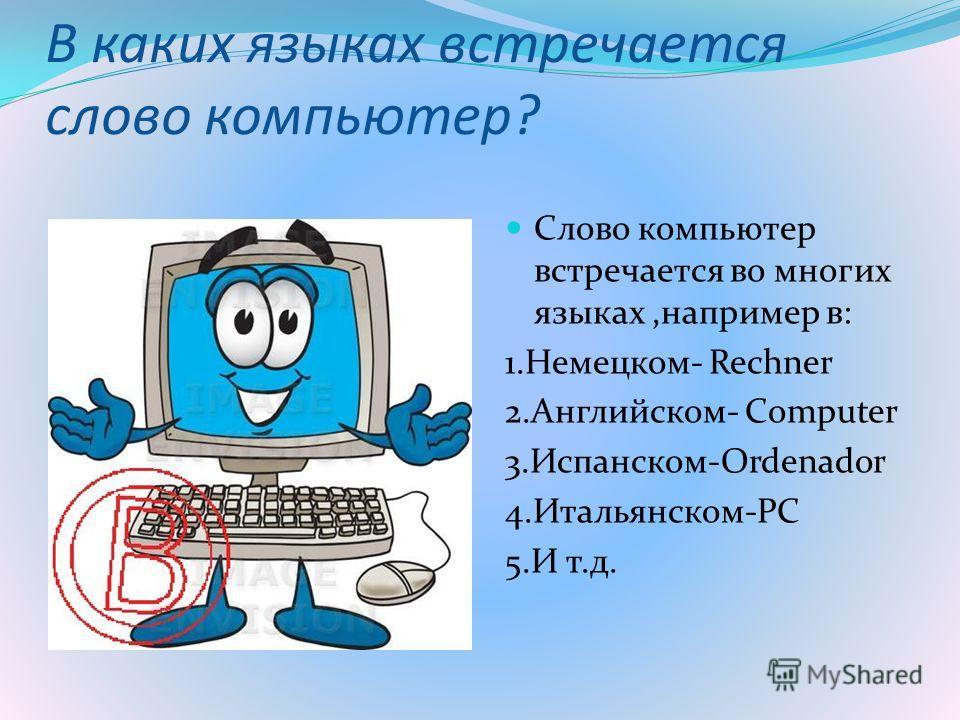 В каких языках встречается слово компьютер? Слово компьютер встречается во многих языках,например в: 1.Немецком- Rechner 2.Английском- Сomputer 3.Испанском-Ordenador 4.Итальянском-PC 5.И т.д.