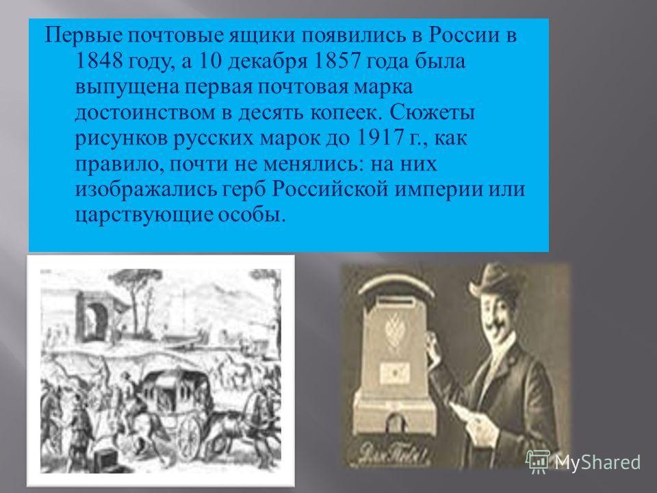 Первые почтовые ящики появились в России в 1848 году, а 10 декабря 1857 года была выпущена первая почтовая марка достоинством в десять копеек. Сюжеты рисунков русских марок до 1917 г., как правило, почти не менялись : на них изображались герб Российс