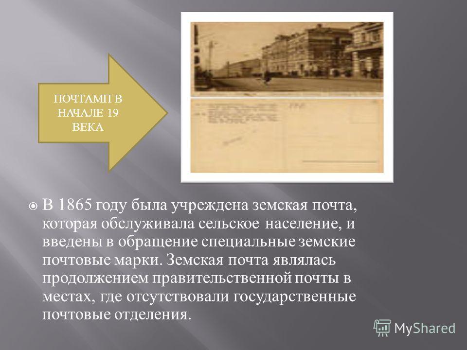 В 1865 году была учреждена земская почта, которая обслуживала сельское население, и введены в обращение специальные земские почтовые марки. Земская почта являлась продолжением правительственной почты в местах, где отсутствовали государственные почтов