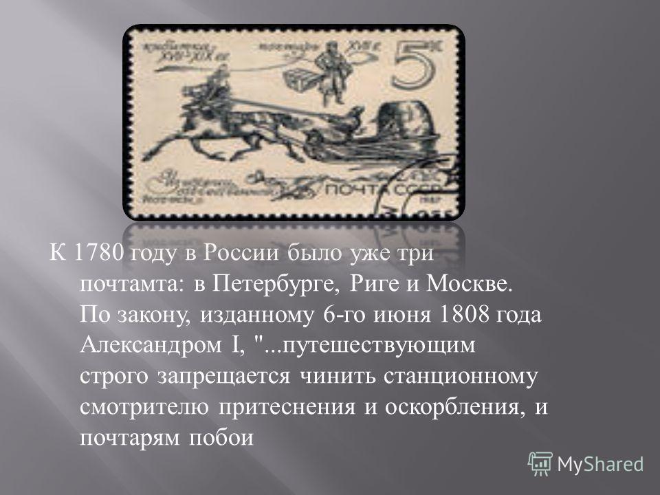 К 1780 году в России было уже три почтамта : в Петербурге, Риге и Москве. По закону, изданному 6- го июня 1808 года Александром I, ... путешествующим строго запрещается чинить станционному смотрителю притеснения и оскорбления, и почтарям побои