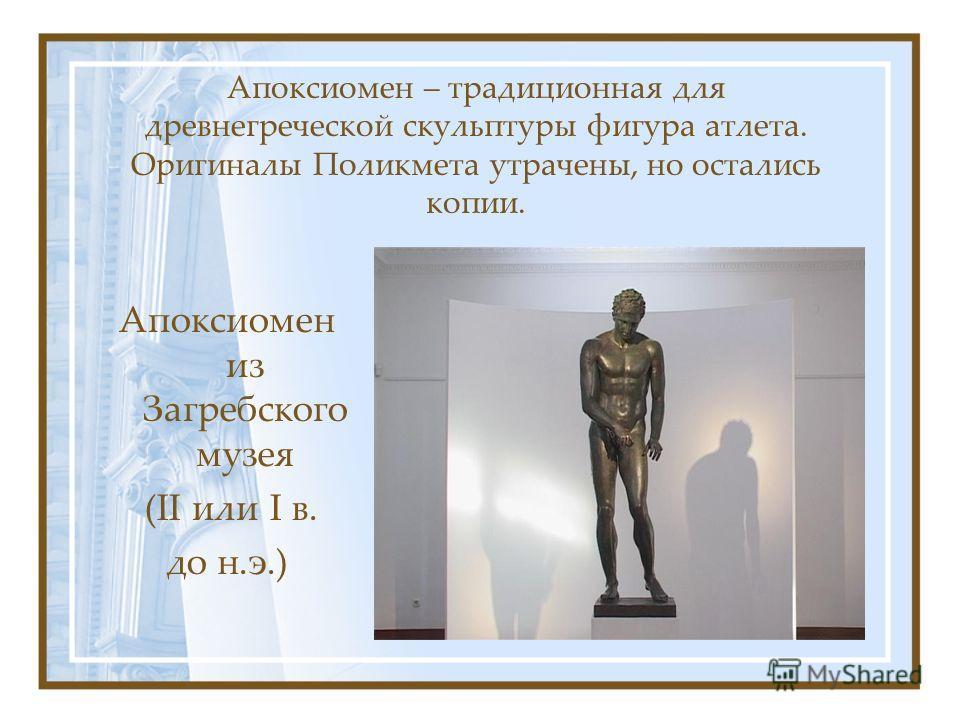 Апоксиомен – традиционная для древнегреческой скульптуры фигура атлета. Оригиналы Поликмета утрачены, но остались копии. Апоксиомен из Загребского музея (II или I в. до н.э.)