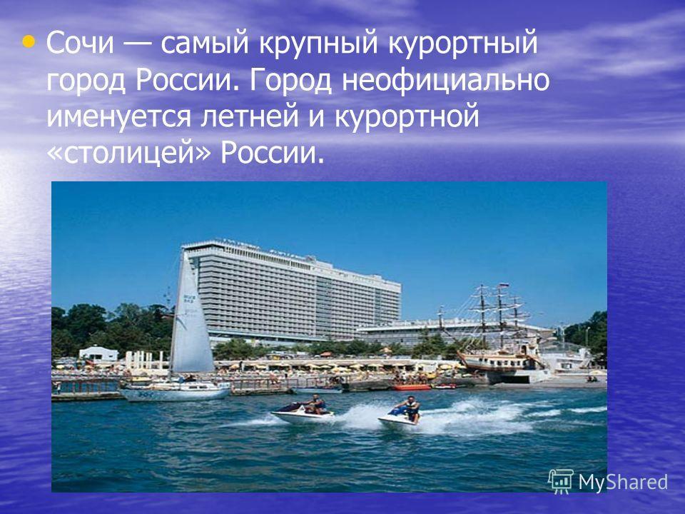 Сочи самый крупный курортный город России. Город неофициально именуется летней и курортной «столицей» России.