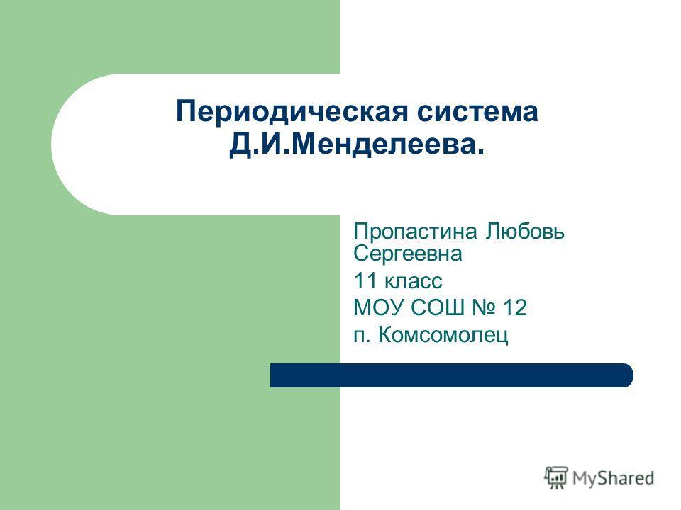 Периодическая система Д.И.Менделеева. Пропастина Любовь Сергеевна 11 класс МОУ СОШ 12 п. Комсомолец
