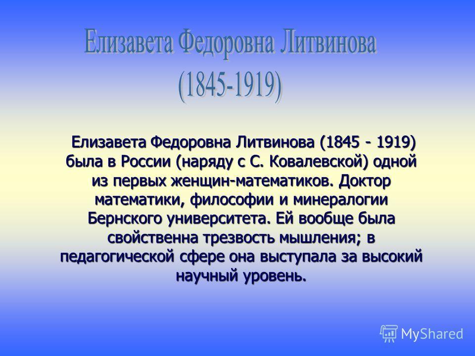 Елизавета Федоровна Литвинова (1845 - 1919) была в России (наряду с С. Ковалевской) одной из первых женщин-математиков. Доктор математики, философии и минералогии Бернского университета. Ей вообще была свойственна трезвость мышления; в педагогической