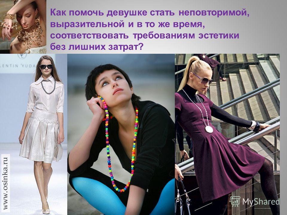 Как помочь девушке стать неповторимой, выразительной и в то же время, соответствовать требованиям эстетики без лишних затрат?