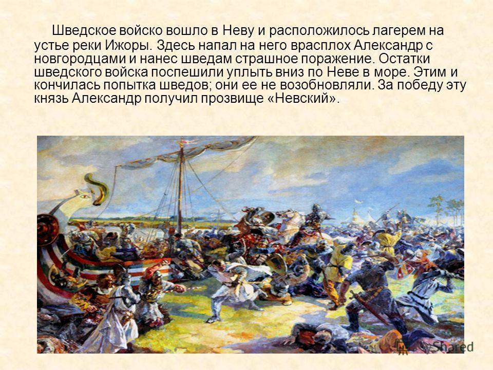 Шведское войско вошло в Неву и расположилось лагерем на устье реки Ижоры. Здесь напал на него врасплох Александр с новгородцами и нанес шведам страшное поражение. Остатки шведского войска поспешили уплыть вниз по Неве в море. Этим и кончилась попытка