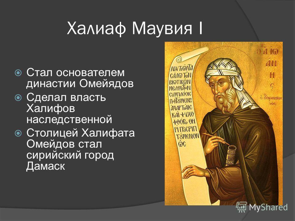 Халиаф Маувия I Стал основателем династии Омейядов Сделал власть Халифов наследственной Столицей Халифата Омейдов стал сирийский город Дамаск