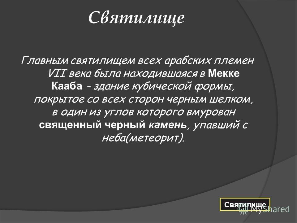 Святилище Главным святилищем всех арабских племен VII века была находившаяся в Мекке Кааба - здание кубической формы, покрытое со всех сторон черным шелком, в один из углов которого вмурован священный черный камень, упавший с неба(метеорит). Святилищ
